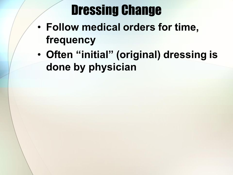 Dressing Change Follow medical orders for time, frequency Often initial (original) dressing is done by physician