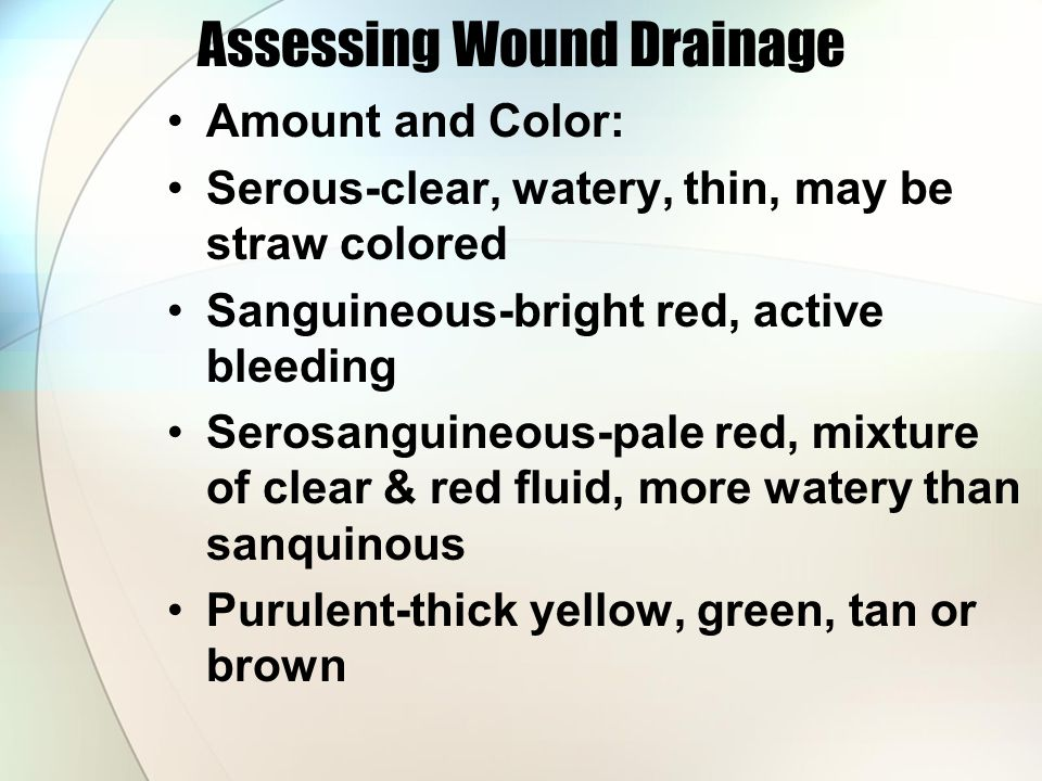 Assessing Wound Drainage Amount and Color: Serous-clear, watery, thin, may be straw colored Sanguineous-bright red, active bleeding Serosanguineous-pale red, mixture of clear & red fluid, more watery than sanquinous Purulent-thick yellow, green, tan or brown