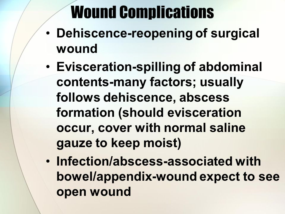 Wound Complications Dehiscence-reopening of surgical wound Evisceration-spilling of abdominal contents-many factors; usually follows dehiscence, abscess formation (should evisceration occur, cover with normal saline gauze to keep moist) Infection/abscess-associated with bowel/appendix-wound expect to see open wound