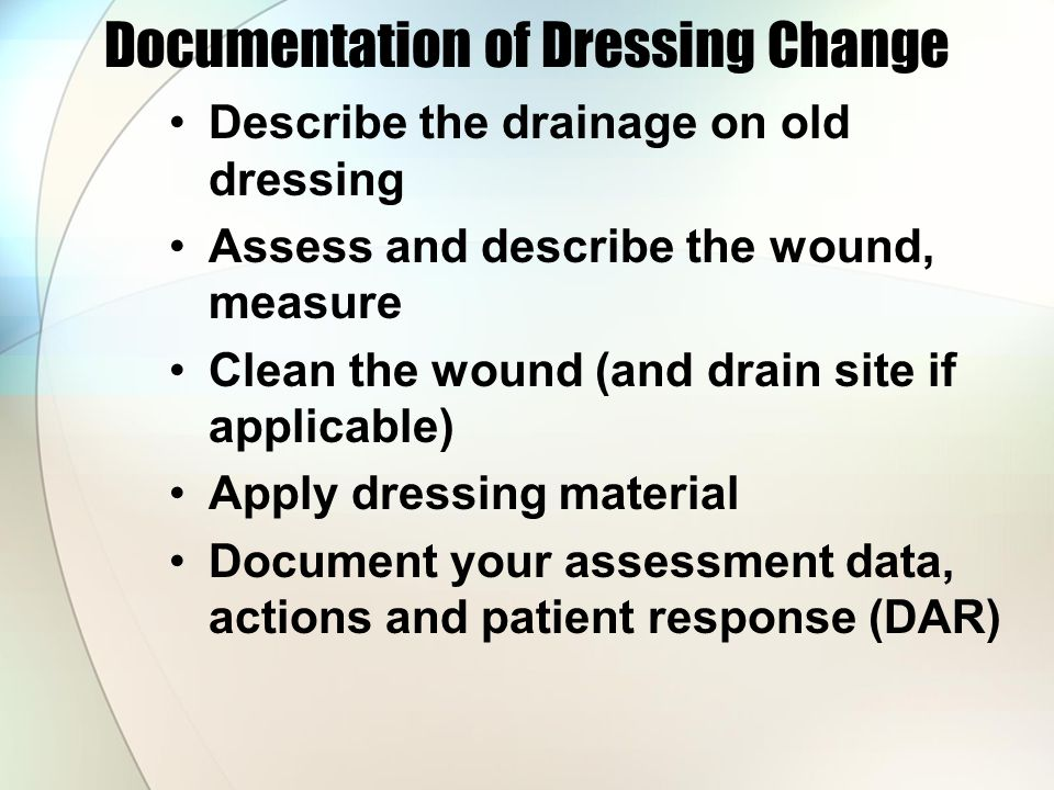 Documentation of Dressing Change Describe the drainage on old dressing Assess and describe the wound, measure Clean the wound (and drain site if applicable) Apply dressing material Document your assessment data, actions and patient response (DAR)