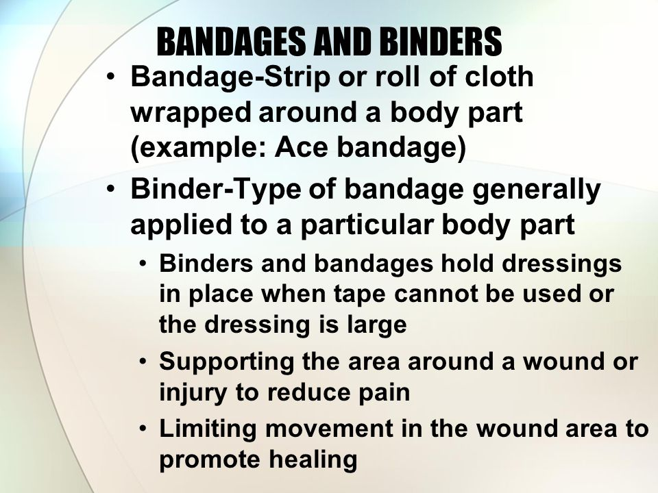 BANDAGES AND BINDERS Bandage-Strip or roll of cloth wrapped around a body part (example: Ace bandage) Binder-Type of bandage generally applied to a particular body part Binders and bandages hold dressings in place when tape cannot be used or the dressing is large Supporting the area around a wound or injury to reduce pain Limiting movement in the wound area to promote healing