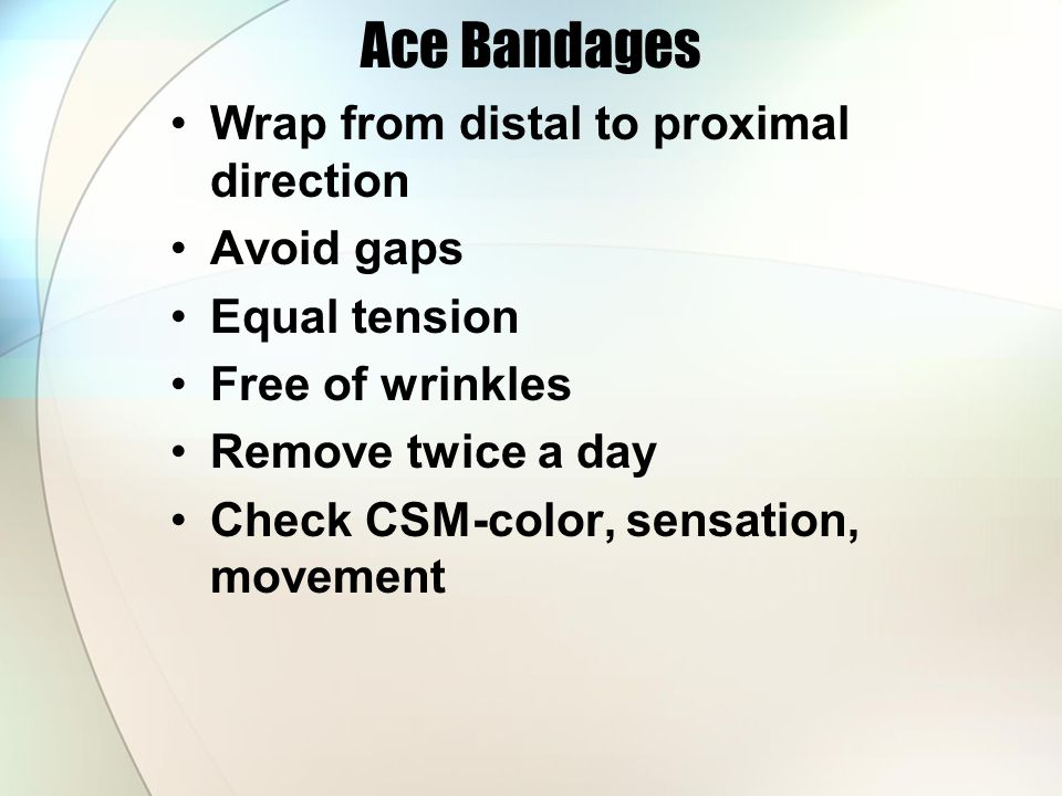 Ace Bandages Wrap from distal to proximal direction Avoid gaps Equal tension Free of wrinkles Remove twice a day Check CSM-color, sensation, movement