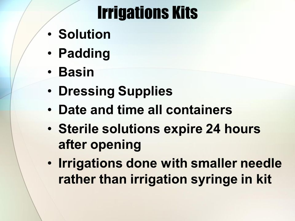 Irrigations Kits Solution Padding Basin Dressing Supplies Date and time all containers Sterile solutions expire 24 hours after opening Irrigations done with smaller needle rather than irrigation syringe in kit