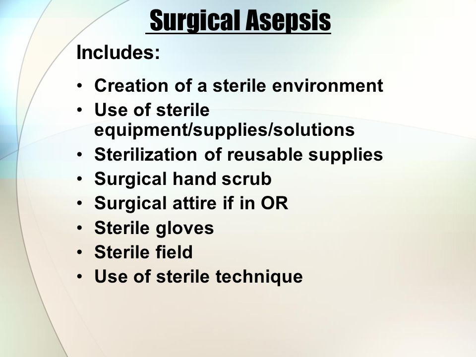 Surgical Asepsis Includes: Creation of a sterile environment Use of sterile equipment/supplies/solutions Sterilization of reusable supplies Surgical hand scrub Surgical attire if in OR Sterile gloves Sterile field Use of sterile technique