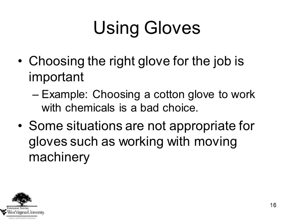 16 Using Gloves Choosing the right glove for the job is important –Example: Choosing a cotton glove to work with chemicals is a bad choice.
