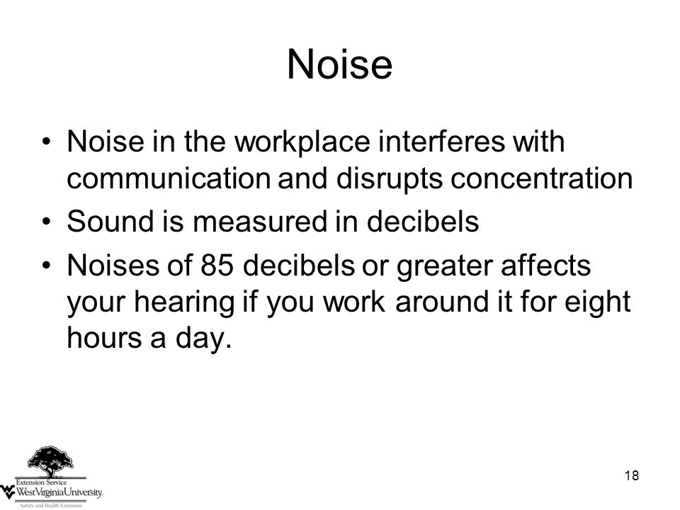 18 Noise Noise in the workplace interferes with communication and disrupts concentration Sound is measured in decibels Noises of 85 decibels or greater affects your hearing if you work around it for eight hours a day.
