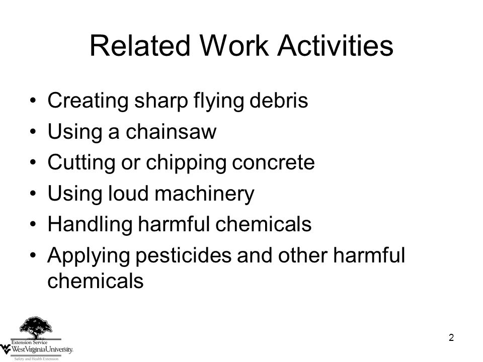 2 Related Work Activities Creating sharp flying debris Using a chainsaw Cutting or chipping concrete Using loud machinery Handling harmful chemicals Applying pesticides and other harmful chemicals