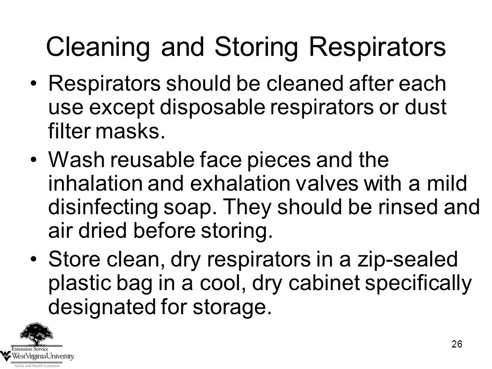 26 Cleaning and Storing Respirators Respirators should be cleaned after each use except disposable respirators or dust filter masks.