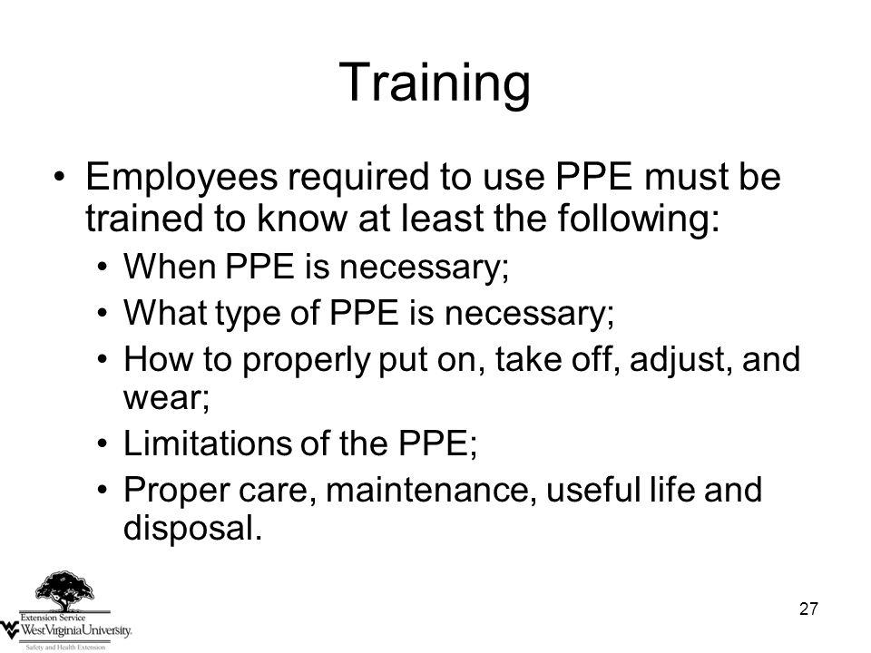 27 Training Employees required to use PPE must be trained to know at least the following: When PPE is necessary; What type of PPE is necessary; How to properly put on, take off, adjust, and wear; Limitations of the PPE; Proper care, maintenance, useful life and disposal.