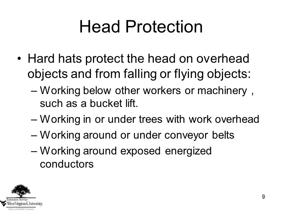 9 Head Protection Hard hats protect the head on overhead objects and from falling or flying objects: –Working below other workers or machinery, such a