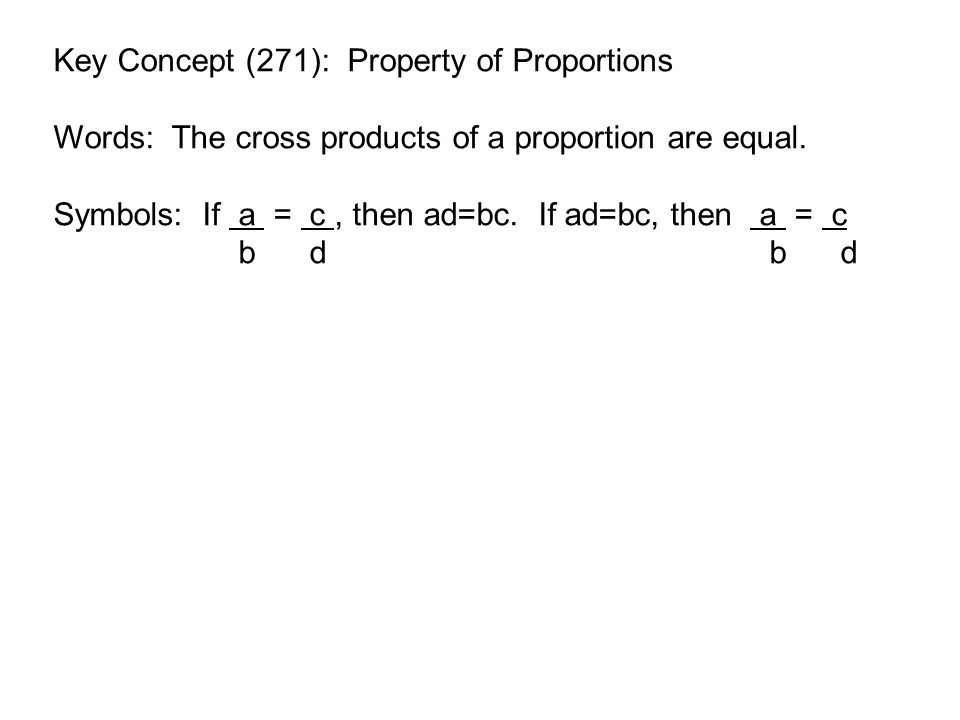 Consider this proportion: a = c b d a  bd = c  bd b d 1 1 1 1 ad = cb Simplified to cross products 12 = 24 84 168 12(168)  84(24) 2016 = 2016 The cross products are equal.