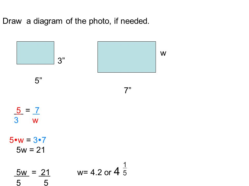 Example 3: Use a Proportion to Solve a Problem: A 3 x 5 photo is enlarged so that the length of the new photo Is 7 inches.