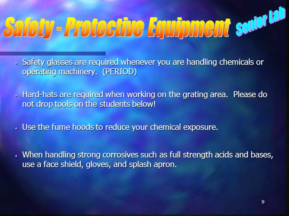 8  Safety equipment is available in each lab. There is no excuse for not using it.