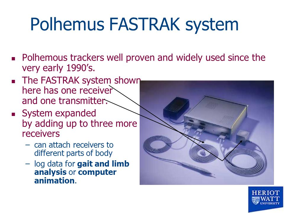Polhemus FASTRAK system n Polhemous trackers well proven and widely used since the very early 1990's.