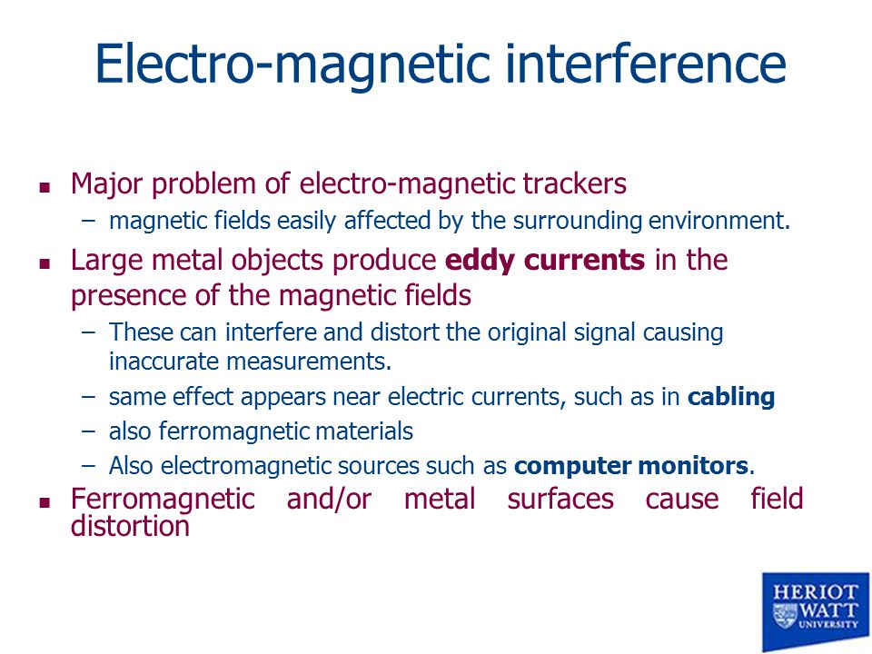 Electro-magnetic interference n Major problem of electro-magnetic trackers –magnetic fields easily affected by the surrounding environment.