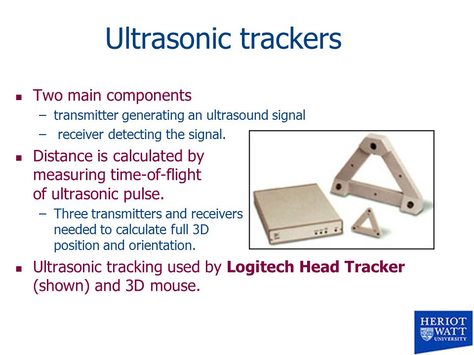 Ultrasonic trackers n Two main components –transmitter generating an ultrasound signal – receiver detecting the signal.