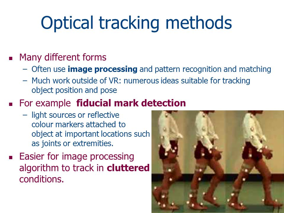 Optical tracking methods n Many different forms –Often use image processing and pattern recognition and matching –Much work outside of VR: numerous ideas suitable for tracking object position and pose n For example fiducial mark detection –light sources or reflective colour markers attached to object at important locations such as joints or extremities.