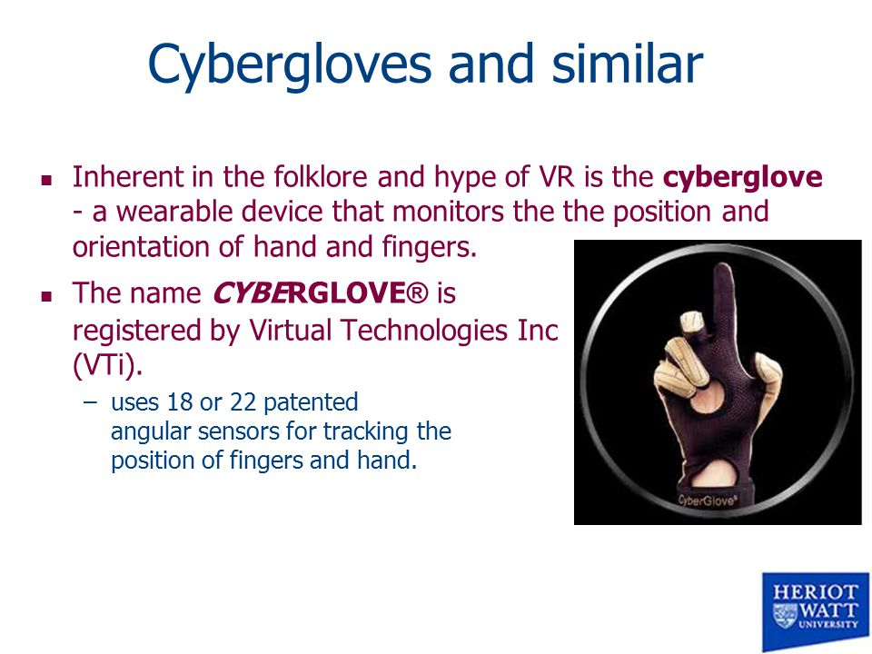 Cybergloves and similar n Inherent in the folklore and hype of VR is the cyberglove - a wearable device that monitors the the position and orientation of hand and fingers.