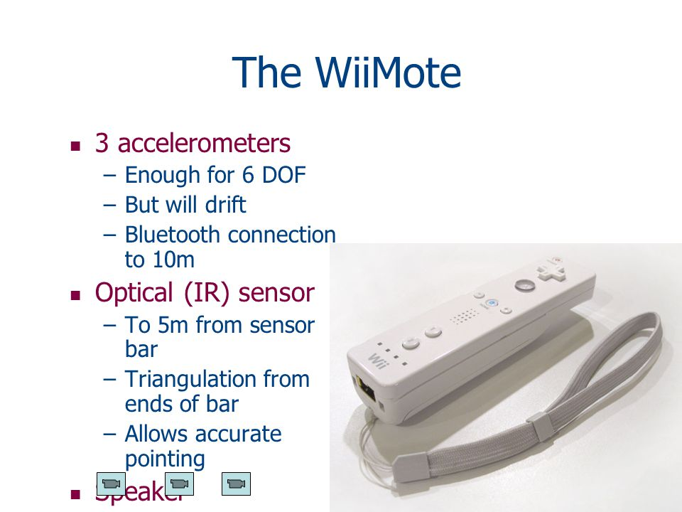 The WiiMote n 3 accelerometers –Enough for 6 DOF –But will drift –Bluetooth connection to 10m n Optical (IR) sensor –To 5m from sensor bar –Triangulation from ends of bar –Allows accurate pointing n Speaker