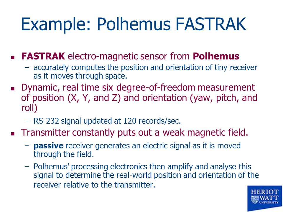 Example: Polhemus FASTRAK n FASTRAK electro-magnetic sensor from Polhemus –accurately computes the position and orientation of tiny receiver as it moves through space.