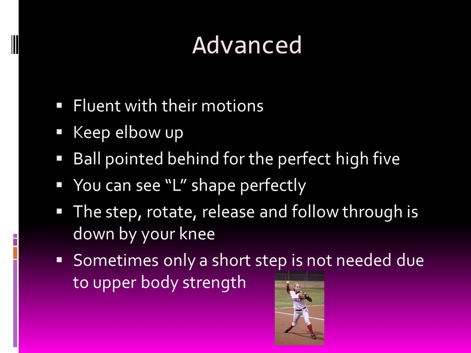 Advanced  Fluent with their motions  Keep elbow up  Ball pointed behind for the perfect high five  You can see L shape perfectly  The step, rotate, release and follow through is down by your knee  Sometimes only a short step is not needed due to upper body strength