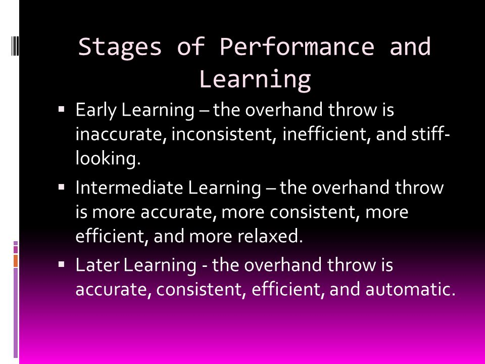 Stages of Performance and Learning  Early Learning – the overhand throw is inaccurate, inconsistent, inefficient, and stiff- looking.  Intermediate