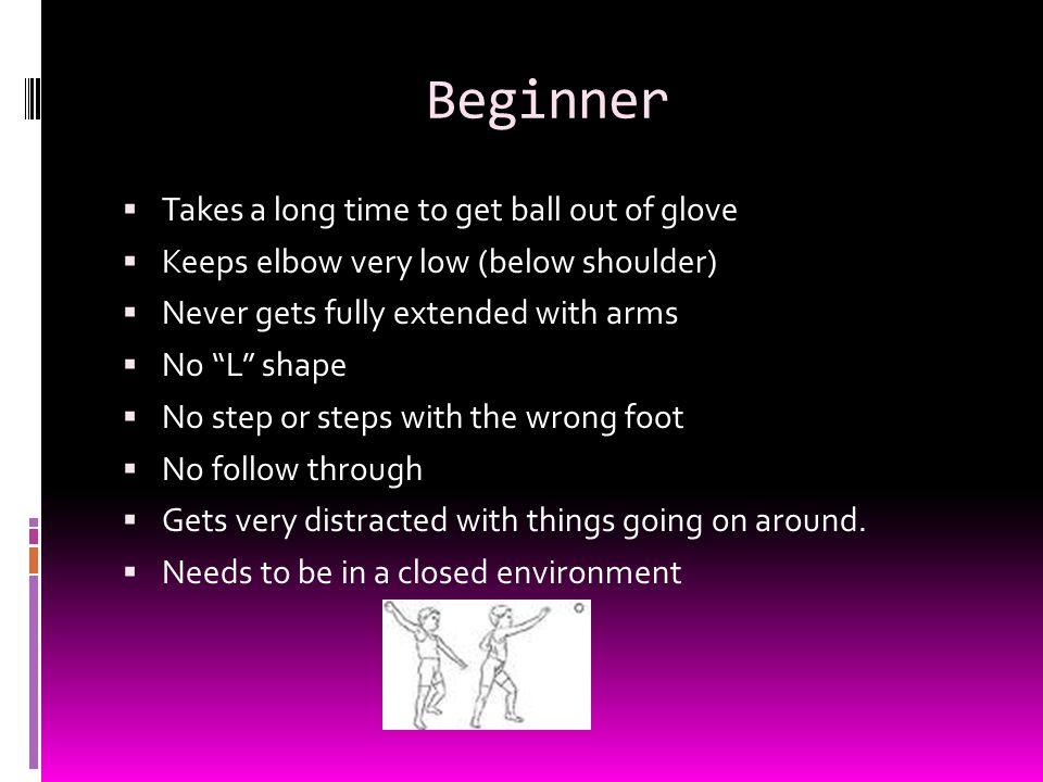 Beginner  Takes a long time to get ball out of glove  Keeps elbow very low (below shoulder)  Never gets fully extended with arms  No L shape  No step or steps with the wrong foot  No follow through  Gets very distracted with things going on around.
