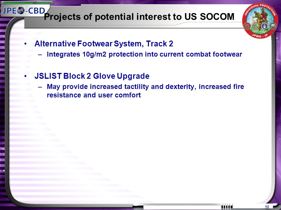10 Projects of potential interest to US SOCOM Alternative Footwear System, Track 2 –Integrates 10g/m2 protection into current combat footwear JSLIST Block 2 Glove Upgrade –May provide increased tactility and dexterity, increased fire resistance and user comfort