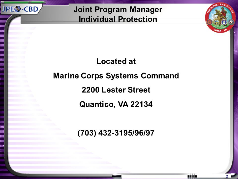 2 Joint Program Manager Individual Protection Located at Marine Corps Systems Command 2200 Lester Street Quantico, VA 22134 (703) 432-3195/96/97