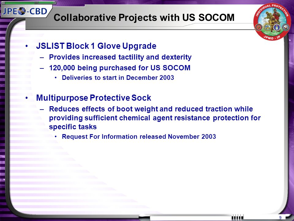 9 Collaborative Projects with US SOCOM JSLIST Block 1 Glove Upgrade –Provides increased tactility and dexterity –120,000 being purchased for US SOCOM Deliveries to start in December 2003 Multipurpose Protective Sock –Reduces effects of boot weight and reduced traction while providing sufficient chemical agent resistance protection for specific tasks Request For Information released November 2003