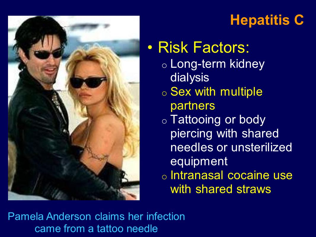 Risk Factors: o Long-term kidney dialysis o Sex with multiple partners o Tattooing or body piercing with shared needles or unsterilized equipment o In