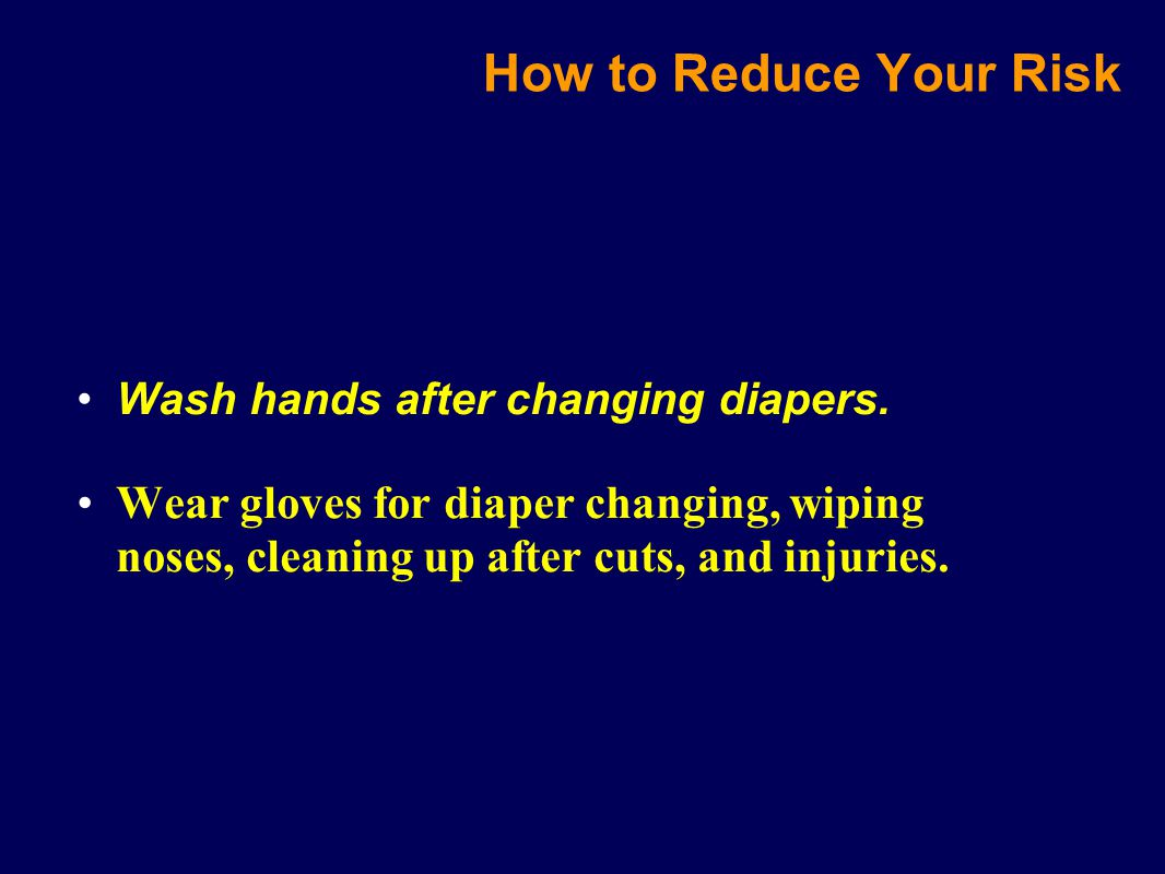 Wash hands after changing diapers. Wear gloves for diaper changing, wiping noses, cleaning up after cuts, and injuries. How to Reduce Your Risk