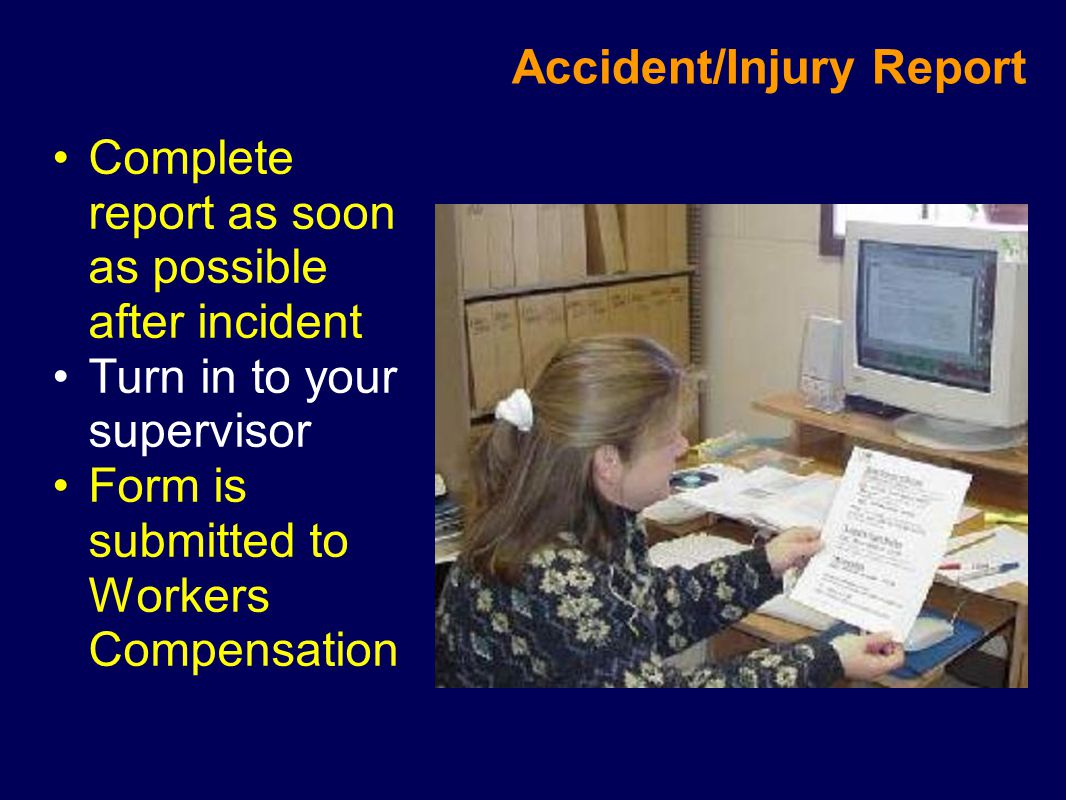 Accident/Injury Report Complete report as soon as possible after incident Turn in to your supervisor Form is submitted to Workers Compensation