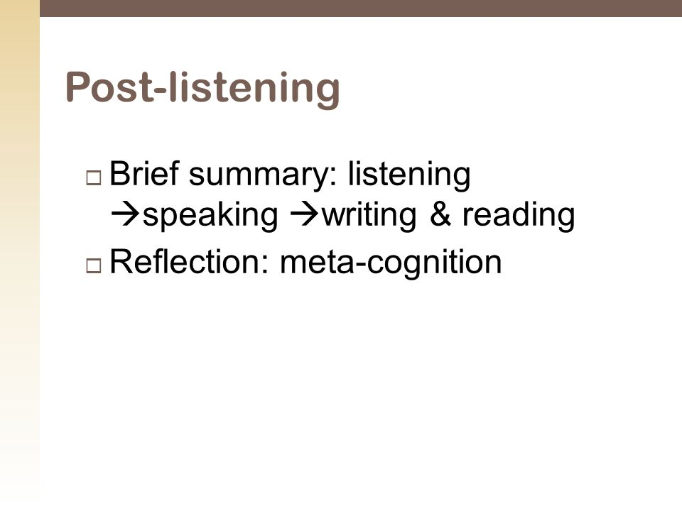  Brief summary: listening  speaking  writing & reading  Reflection: meta-cognition Post-listening