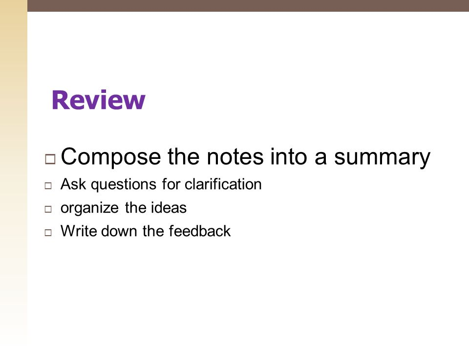 Compose the notes into a summary  Ask questions for clarification  organize the ideas  Write down the feedback Review