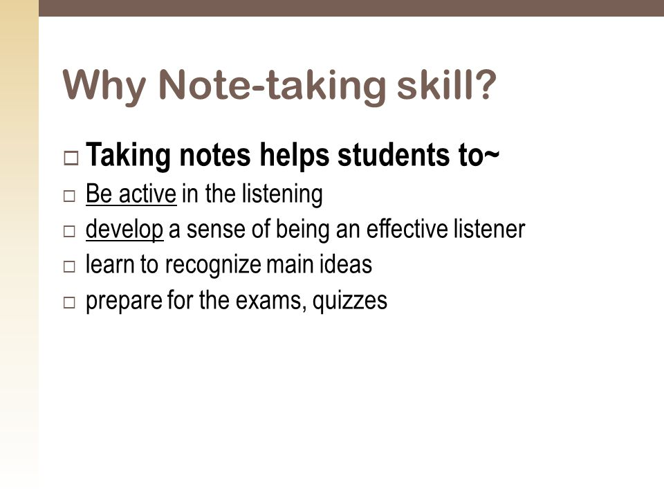  Taking notes helps students to~  Be active in the listening  develop a sense of being an effective listener  learn to recognize main ideas  prepare for the exams, quizzes Why Note-taking skill?