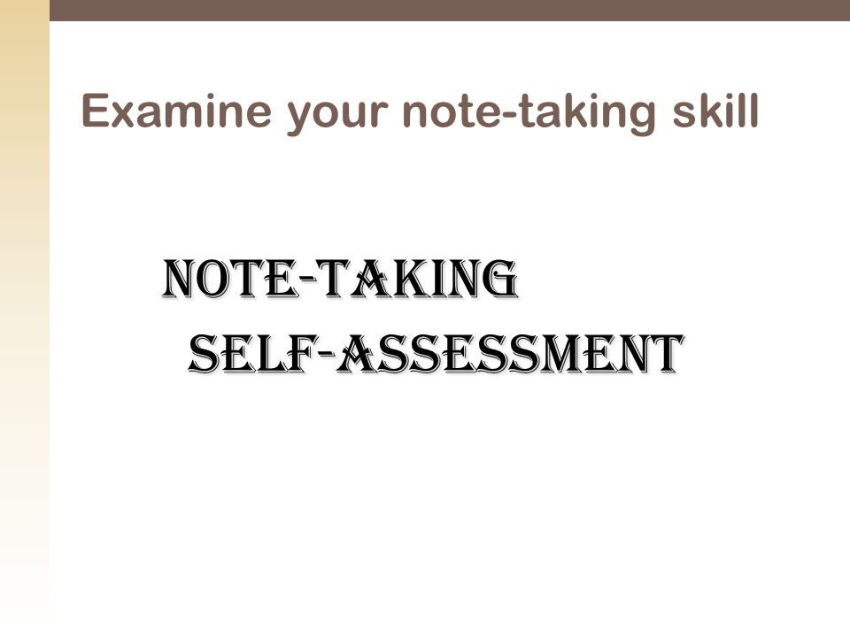 Note-taking Self-assessment Self-assessment Examine your note-taking skill