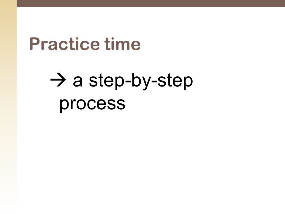  a step-by-step process Practice time
