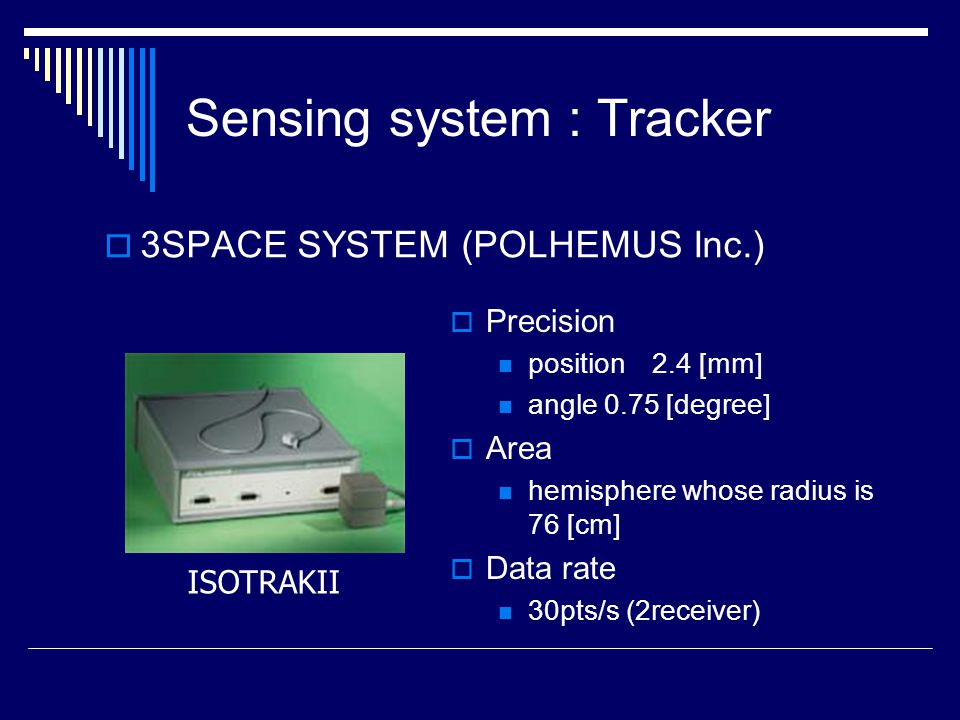  3SPACE SYSTEM (POLHEMUS Inc.) ISOTRAKII  Precision position 2.4 [mm] angle 0.75 [degree]  Area hemisphere whose radius is 76 [cm]  Data rate 30pts/s (2receiver)