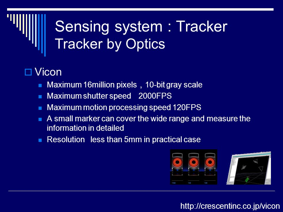 Vicon Maximum 16million pixels , 10-bit gray scale Maximum shutter speed 2000FPS Maximum motion processing speed 120FPS A small marker can cover the wide range and measure the information in detailed Resolution less than 5mm in practical case http://crescentinc.co.jp/vicon Sensing system : Tracker Tracker by Optics
