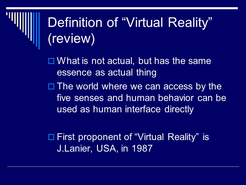 Definition of Virtual Reality (review)  What is not actual, but has the same essence as actual thing  The world where we can access by the five senses and human behavior can be used as human interface directly  First proponent of Virtual Reality is J.Lanier, USA, in 1987