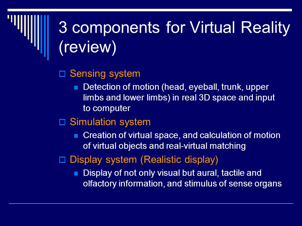  Sensing system Detection of motion (head, eyeball, trunk, upper limbs and lower limbs) in real 3D space and input to computer  Simulation system Creation of virtual space, and calculation of motion of virtual objects and real-virtual matching  Display system (Realistic display) Display of not only visual but aural, tactile and olfactory information, and stimulus of sense organs 3 components for Virtual Reality (review)