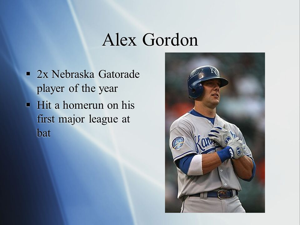 Alex Gordon  2x Nebraska Gatorade player of the year  Hit a homerun on his first major league at bat  2x Nebraska Gatorade player of the year  Hit