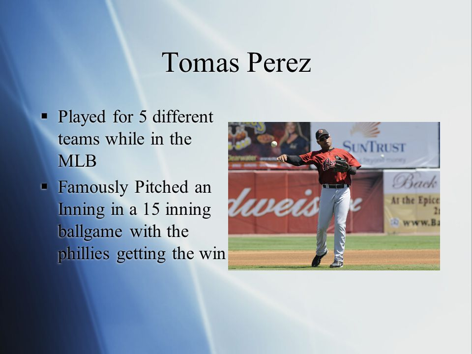 Tomas Perez  Played for 5 different teams while in the MLB  Famously Pitched an Inning in a 15 inning ballgame with the phillies getting the win  P