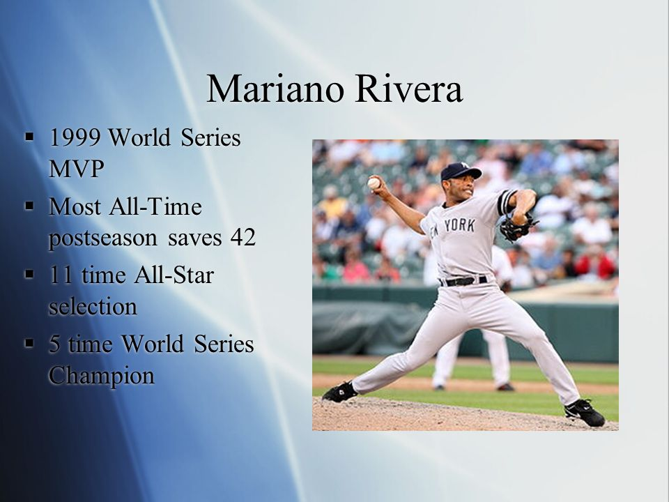 Mariano Rivera  1999 World Series MVP  Most All-Time postseason saves 42  11 time All-Star selection  5 time World Series Champion  1999 World Se