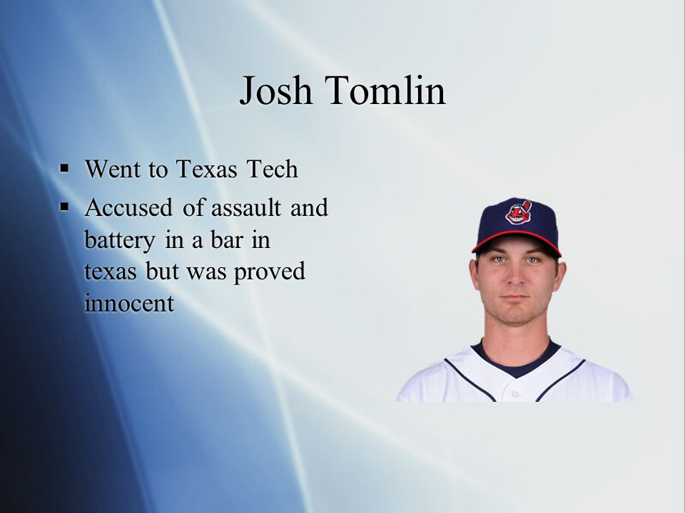 Josh Tomlin  Went to Texas Tech  Accused of assault and battery in a bar in texas but was proved innocent  Went to Texas Tech  Accused of assault