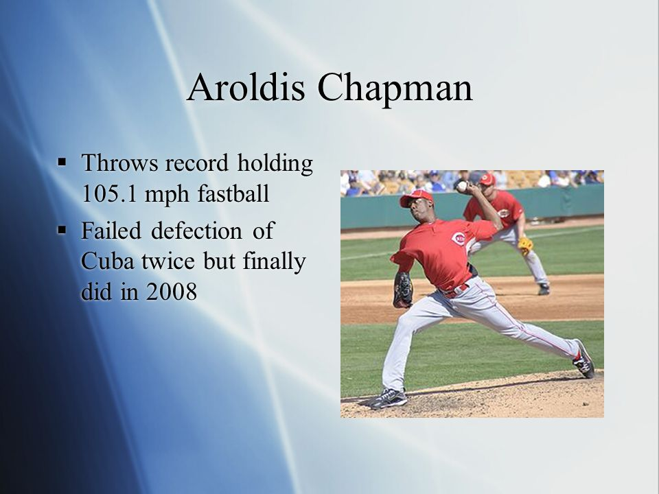 Aroldis Chapman  Throws record holding 105.1 mph fastball  Failed defection of Cuba twice but finally did in 2008  Throws record holding 105.1 mph