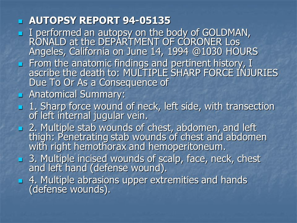 AUTOPSY REPORT 94-05135 AUTOPSY REPORT 94-05135 I performed an autopsy on the body of GOLDMAN, RONALD at the DEPARTMENT OF CORONER Los Angeles, Califo