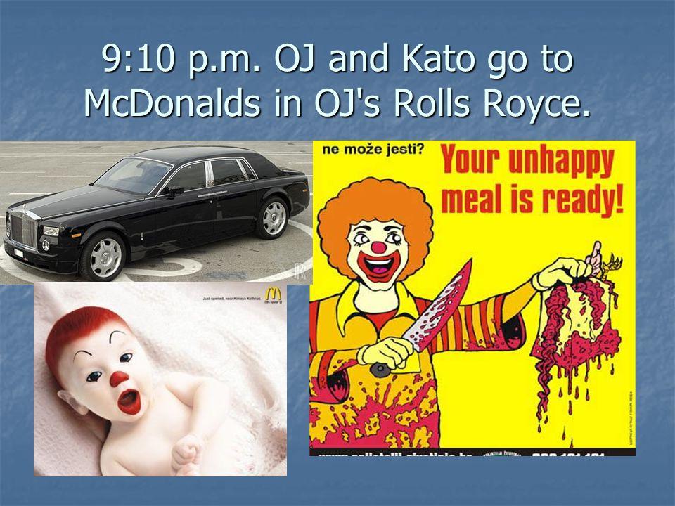 9:10 p.m. OJ and Kato go to McDonalds in OJ's Rolls Royce.