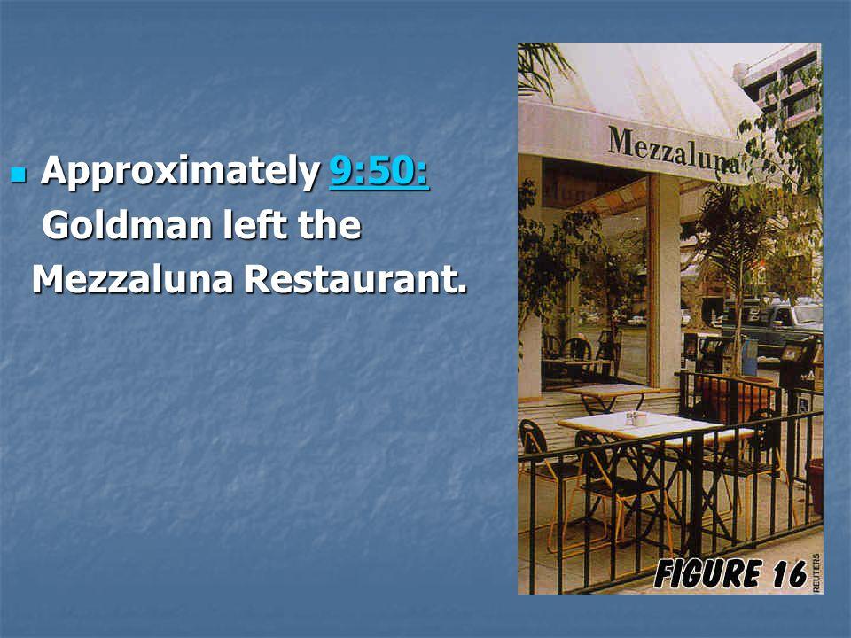 Approximately 9:50: Approximately 9:50:9:50: Goldman left the Goldman left the Mezzaluna Restaurant. Mezzaluna Restaurant.